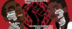 """A poster including sketched images of a Black man and Black woman with a raised fist between them. On the raised fist graphic there is the text of a James Baldwin quote, """"Not everything that is faced can be changed, but nothing can be changed until it is faced."""" On the face of the Black man are the words thug, barbarian, criminal, coon, monkey, negro and cotton-picker. On the face of the Black woman are the words n*gger, ghetto, slave, aggressive, savage, go back to Africa and you people."""