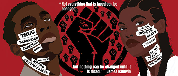 "A poster including sketched images of a Black man and Black woman with a raised fist between them. On the raised fist graphic there is the text of a James Baldwin quote, ""Not everything that is faced can be changed, but nothing can be changed until it is faced."" On the face of the Black man are the words thug, barbarian, criminal, coon, monkey, negro and cotton-picker. On the face of the Black woman are the words n*gger, ghetto, slave, aggressive, savage, go back to Africa and you people."